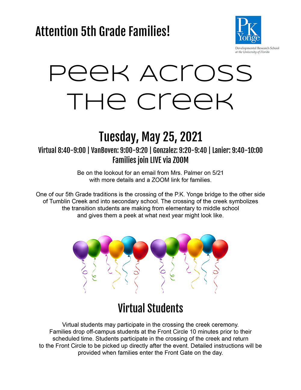 Peek Across the CreekTuesday, May 25, 2021Virtual 8:40-9:00 | VanBoven: 9:00-9:20 | Gonzalez: 9:20-9:40 | Lanier: 9:40-10:00Families join LIVE via ZOOMBe on the lookout for an email from Mrs. Palmer on 5/21 with more details and a ZOOM link for families.One of our 5th Grade traditions is the crossing of the P.K. Yonge bridge to the other side of Tumblin Creek and into secondary school. The crossing of the creek symbolizes the transition students are making from elementary to middle school and gives them a peek at what next year might look like.Virtual StudentsVirtual students may participate in the crossing the creek ceremony.Families drop off-campus students at the Front Circle 10 minutes prior to their scheduled time. Students participate in the crossing of the creek and return to the Front Circle to be picked up directly after the event. Detailed instructions will be provided when families enter the Front Gate on the day.